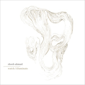 Shoeb Ahmad, Watch/Illuminate, Mystery Plays Records